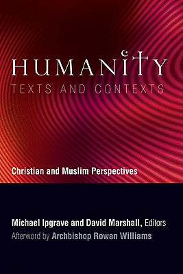 Humanity: Texts and Contexts: Christian and Muslim Perspectives, Michael Ipgrave (Editor), David Marshall (Editor), Rowan Williams (Afterword)