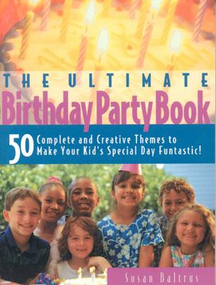 Image for The Ultimate Birthday Party Book: 50 Complete and Creative Themes to Make Your Kid's Special Day Fantastic!