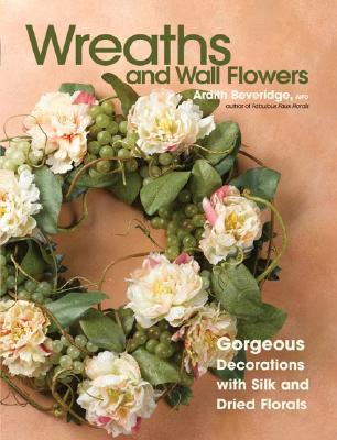 Image for Wreaths And Wall Flowers: Gorgeous Decorations With Silk And Dried Florals