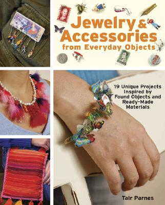 Image for Jewelry & Accessories from Everyday Objects: 19 Unique Projects Inspired by Found Objects and Ready-Made Materials