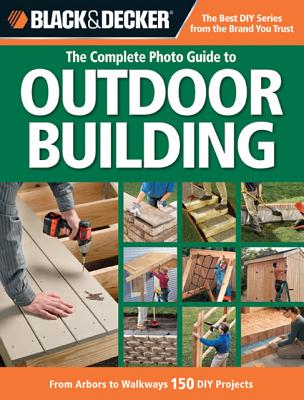 Image for The Complete Photo Guide to Outdoor Building: From Arbors to Walkways: 150 DIY Projects