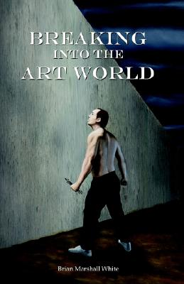 Breaking into the Art World: How to start making a living as an artist, White, Brian Marshall