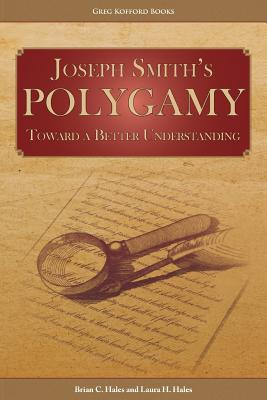 Joseph Smith's Polygamy: Toward a Better Understanding, Brian C. Hales, Laura H. Hales