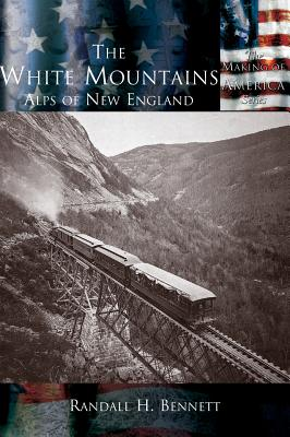 White Mountains, The: The Alps of New England (The Making of America Series), Bennett, Randall H.