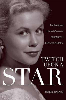 Twitch Upon a Star: The Bewitched Life and Career of Elizabeth Montgomery, Pilato, Herbie J