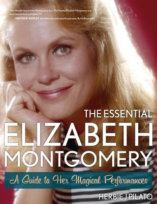 The Essential Elizabeth Montgomery: A Guide to Her Magical Performances, Pilato, Herbie J