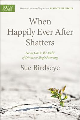 Image for When Happily Ever After Shatters: Seeing God in the Midst of Divorce and Single Parenting