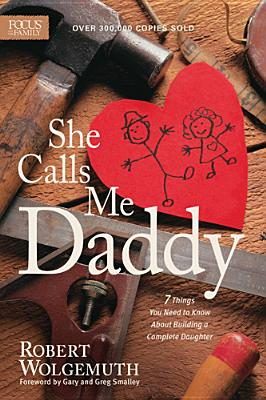 She Calls Me Daddy: 7 Things You Need to Know About Building a Complete Daughter, Wolgemuth, Robert