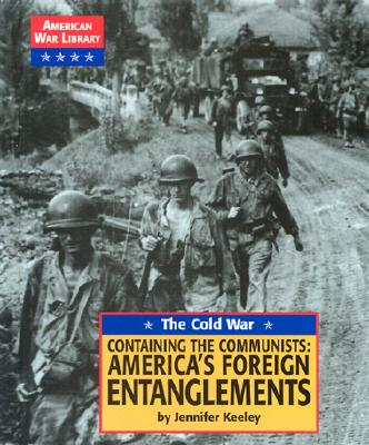 The Cold War: Containing the Communists: America's Foreign Entanglements (American War Library), Keeley, Jennifer