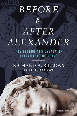 Before and After Alexander: Reexamining the Legend and Legacy of Alexander the Great, Richard A. Billows