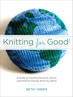 Image for Knitting for Good!: A Guide to Creating Personal, Social, and Political Change Stitch by Stitch