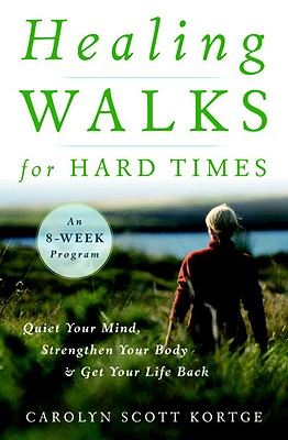 Healing Walks for Hard Times: Quiet Your Mind, Strengthen Your Body, and Get Your Life Back, Carolyn Scott Kortge