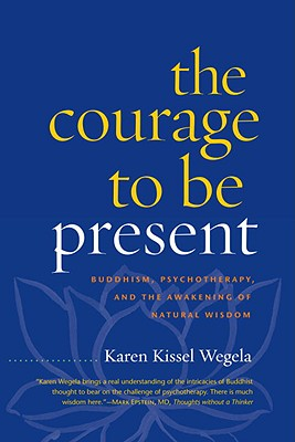 The Courage to Be Present: Buddhism, Psychotherapy, and the Awakening of Natural Wisdom, Wegela, Karen Kissel