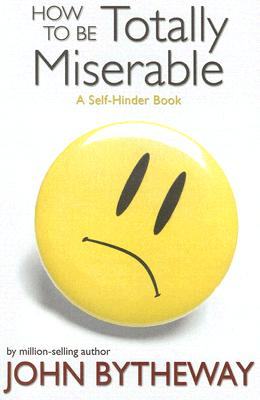 How to Be Totally Miserable: A Self-Hinder Book, JOHN BYTHEWAY