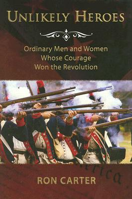 Image for Unlikely Heroes: Ordinary Men and Women Whose Courage Won the Revolution