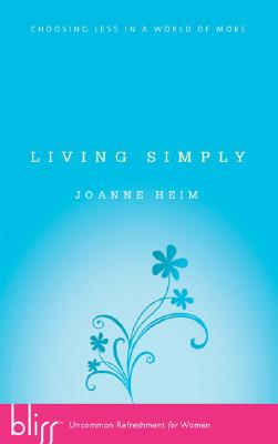 Living Simply: Choosing Less in a World of More, Heim, Joanne