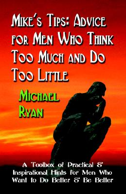 MIKE'S TIPS: Advice for Men Who Think Too Much and Do Too Little - A Toolbox of Practical and Inspirational Hints for Men Who Want to Do Better and Be Better, Ryan, Michael