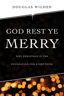 Image for God Rest Ye Merry: Why Christmas is the Foundation for Everything