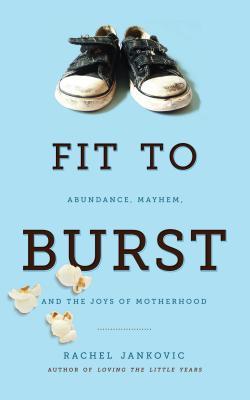Image for Fit to Burst : Abundance, Mayhem, and the Joys of Motherhood