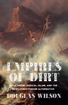 Empires of Dirt: Secularism, Radical Islam, and the Mere Christendom Alternative, Douglas Wilson