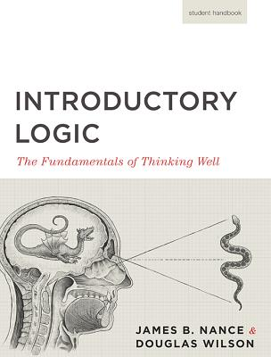 Introductory Logic: The Fundamentals of Thinking Well (5th edition, Student Handbook), James B. Nance, Douglas Wilson