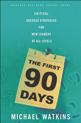 The First 90 Days: Critical Success Strategies for New Leaders at All Levels, Michael Watkins