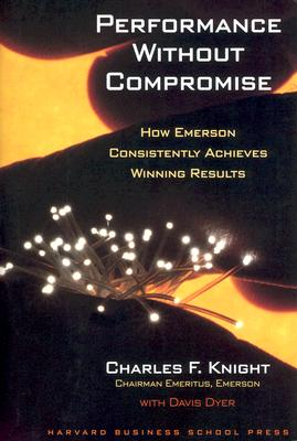 Performance Without Compromise: How Emerson Consistently Achieves Winning Results, Knight, Charles F.;Dyer, Davis;Knight, Charles