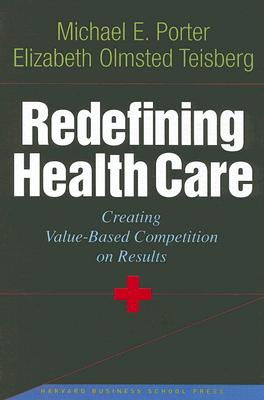 Redefining Health Care: Creating Value-Based Competition on Results, Michael E. Porter; Elizabeth Olmsted Teisberg