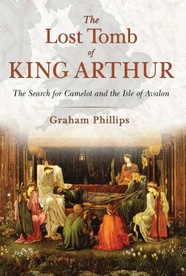 Image for The Lost Tomb of King Arthur: The Search for Camelot and the Isle of Avalon
