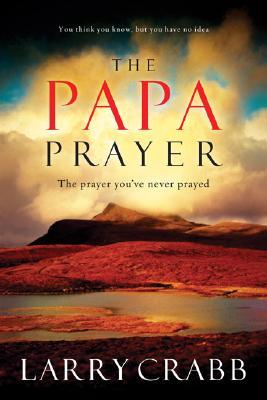 The Papa Prayer: The Prayer You've Never Prayed, Larry Crabb