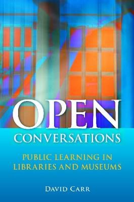 Open Conversations: Public Learning in Libraries and Museums, Carr, David