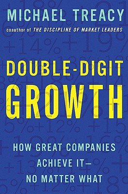 Double-Digit Growth: How Great Companies Achieve It-No Matter What, Treacy, Michael
