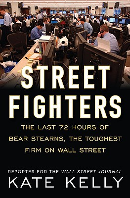 Street Fighters: The Last 72 Hours of Bear Stearns, the Toughest Firm on Wall Street, Kate Kelly