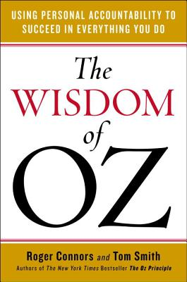 The Wisdom of Oz: Using Personal Accountability to Succeed in Everything You Do, Roger Connors, Tom Smith