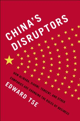 Image for China's Disruptors: How Alibaba, Xiaomi, Tencent, and Other Companies are Changing the Rules of Business