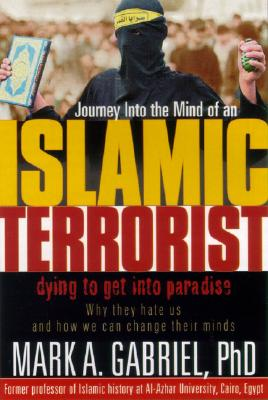 Journey Inside The Mind Of an Islamic Terrorist: Why They Hate Us and How We Can Change Their Minds, Mark A. Gabriel