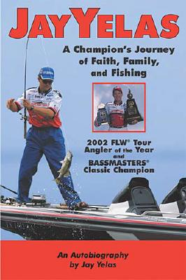 Image for Jay Yelas : A Champions Journey of Faith, Family, and Fishing : An Autobiography