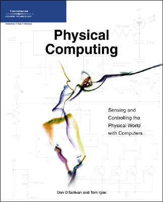 Physical Computing: Sensing and Controlling the Physical World with Computers, Dan O'Sullivan; Tom Igoe
