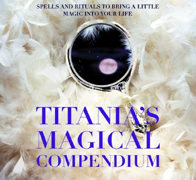 Image for Titania's Magical Compendium: Spells and Rituals to Bring a Little Magic Into Your Life