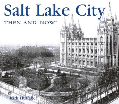 Salt Lake City Then and Now (Then & Now Thunder Bay), Kirk Huffaker