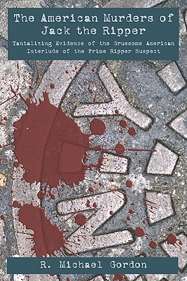The American Murders Of Jack The Ripper: Tantalizing Evidence Of The Gruesome American Interlude Of The Prime Ripper Suspect, Gordon, R. Michael
