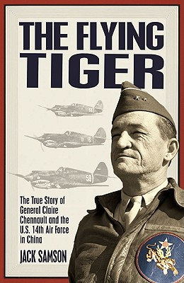 The Flying Tiger: The True Story of General Claire Chennault and the U.S. 14th Air Force in China, Samson, Jack