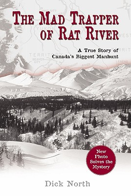 Mad Trapper of Rat River: A True Story Of Canada's Biggest Manhunt, North, Dick