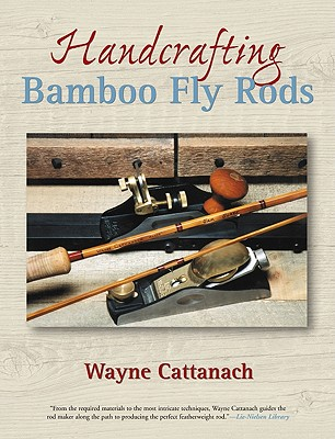 Handcrafting Bamboo Fly Rods, Cattanach, Wayne