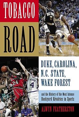 Tobacco Road: Duke, Carolina, N.C. State, Wake Forest, and the History of the Most Intense Backyard Rivalries in Sports, Alwyn Featherston