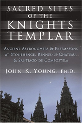 Sacred sites of the Knights Templar : the ancient-secrets hidden in Stonehenge, Rennes-le-Chateau and Santiago de Compostela, YOUNG, John K.