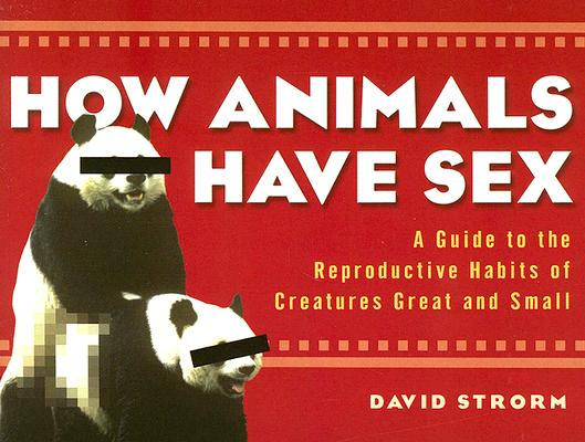 Image for HOW ANIMALS HAVE SEX A GUIDE TO THE REPRODUCTIVE HABIT OF CREATURES GREAT AND SMALL
