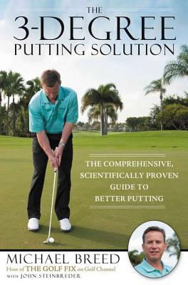 Image for The 3-Degree Putting Solution: The Comprehensive, Scientifically Proven Guide to Better Putting