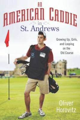 An American Caddie in St. Andrews: Growing Up, Girls, and Looping on the Old Course, Horovitz, Oliver