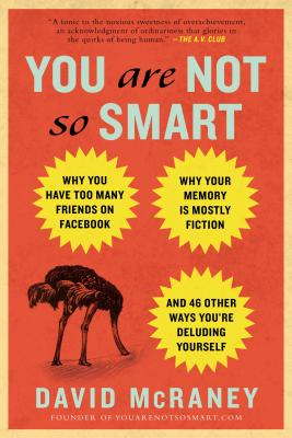 Image for You Are Not So Smart: Why You Have Too Many Friends on Facebook, Why Your Memory Is Mostly Fiction, an d 46 Other Ways You're Deluding Yourself